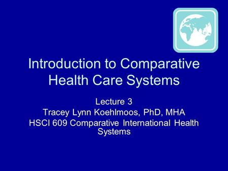 Introduction to Comparative Health Care Systems Lecture 3 Tracey Lynn Koehlmoos, PhD, MHA HSCI 609 Comparative International Health Systems.