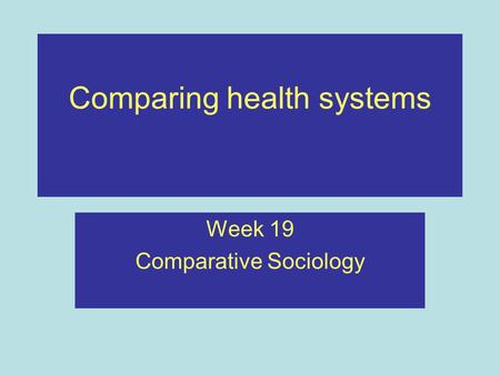 Comparing health systems Week 19 Comparative Sociology.