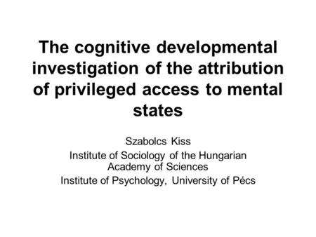 The cognitive developmental investigation of the attribution of privileged access to mental states Szabolcs Kiss Institute of Sociology of the Hungarian.