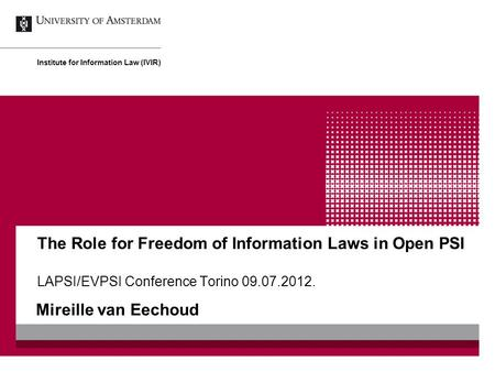 The Role for Freedom of Information Laws in Open PSI LAPSI/EVPSI Conference Torino 09.07.2012. Mireille van Eechoud Institute for Information Law (IVIR)