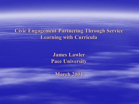 Civic Engagement Partnering Through Service Learning with Curricula James Lawler Pace University March 2004.