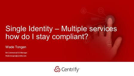 Copyright © 2015 Centrify Corporation. All Rights Reserved. 1 Single Identity – Multiple services how do I stay compliant? Wade Tongen NA Commercial SE.