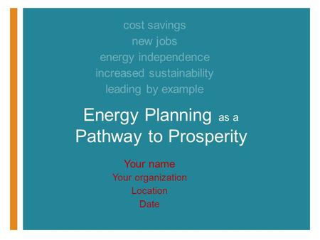 Your name Your organization Location Date Energy Planning as a Pathway to Prosperity cost savings new jobs energy independence increased sustainability.