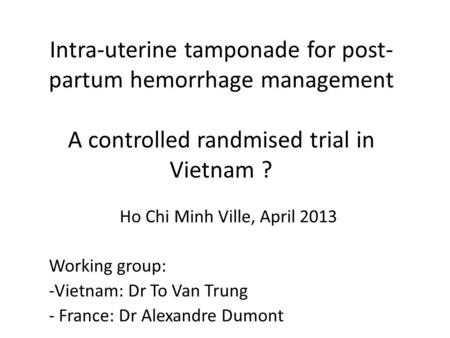 Intra-uterine tamponade for post- partum hemorrhage management A controlled randmised trial in Vietnam ? Ho Chi Minh Ville, April 2013 Working group: -Vietnam: