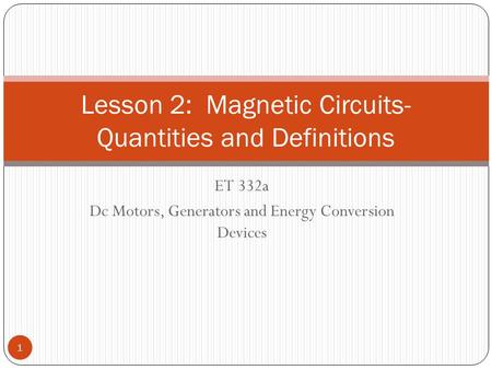 ET 332a Dc Motors, Generators and Energy Conversion Devices Lesson 2: Magnetic Circuits- Quantities and Definitions 1.