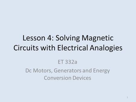 Lesson 4: Solving Magnetic Circuits with Electrical Analogies ET 332a Dc Motors, Generators and Energy Conversion Devices 1.