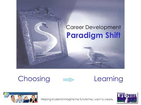 Helping students imagine the future they want to create. Choosing Career Development Paradigm Shift Learning.