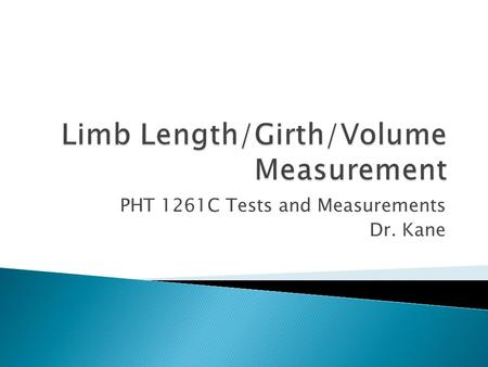 PHT 1261C Tests and Measurements Dr. Kane.  Definition – anthropometry ◦ What is it? ◦ Why is it important?