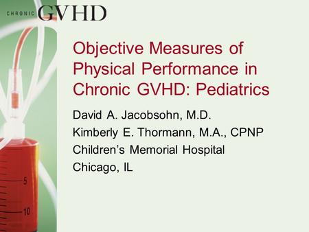 Objective Measures of Physical Performance in Chronic GVHD: Pediatrics David A. Jacobsohn, M.D. Kimberly E. Thormann, M.A., CPNP Children's Memorial Hospital.