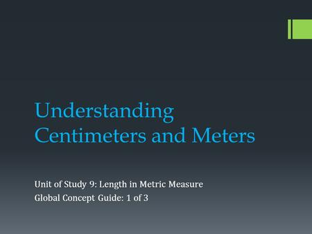 Understanding Centimeters and Meters Unit of Study 9: Length in Metric Measure Global Concept Guide: 1 of 3.