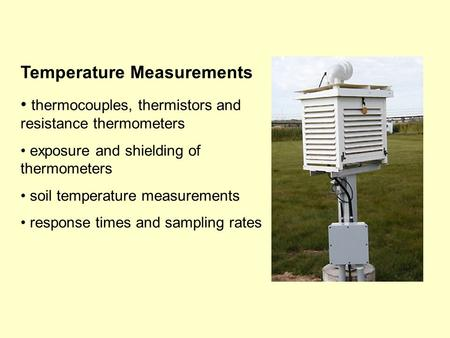 Temperature Measurements thermocouples, thermistors and resistance thermometers exposure and shielding of thermometers soil temperature measurements response.