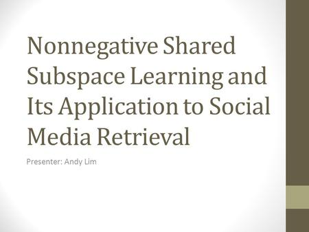 Nonnegative Shared Subspace Learning and Its Application to Social Media Retrieval Presenter: Andy Lim.