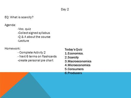 Day 2 EQ: What is scarcity? Agenda: -Voc. quiz -Collect signed syllabus -Q & A about the course -Lecture Homework: - Complete Activity 2 - Next 6 terms.