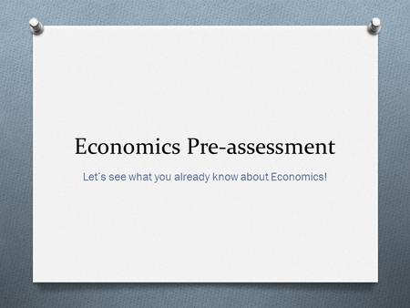 Economics Pre-assessment Let's see what you already know about Economics!