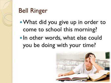 Bell Ringer What did you give up in order to come to school this morning? In other words, what else could you be doing with your time?