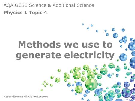 AQA GCSE Science & Additional Science Physics 1 Topic 4 Hodder Education Revision Lessons Methods we use to generate electricity Click to continue.