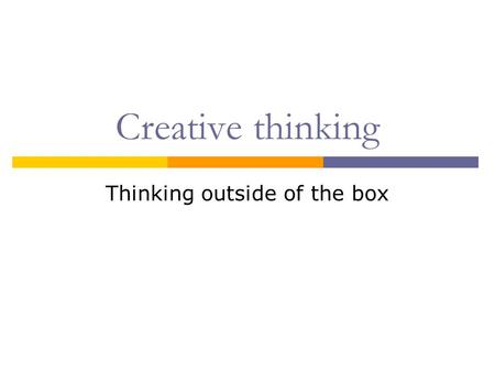 Creative thinking Thinking outside of the box. First of all: There is no such thing as a 'creative block'.