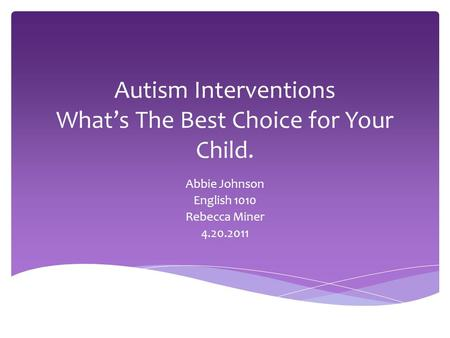 Autism Interventions What's The Best Choice for Your Child. Abbie Johnson English 1010 Rebecca Miner 4.20.2011.
