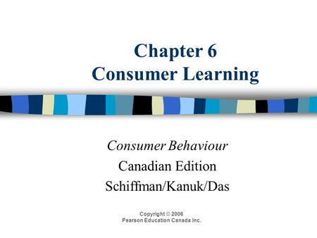 Chapter 6 Consumer Learning Consumer Behaviour Canadian Edition Schiffman/Kanuk/Das Copyright © 2006 Pearson Education Canada Inc.