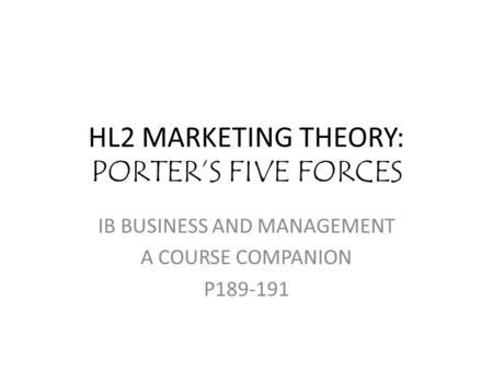HL2 MARKETING THEORY: PORTER'S FIVE FORCES IB BUSINESS AND MANAGEMENT A COURSE COMPANION P189-191.
