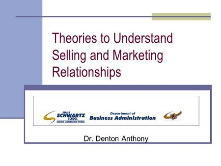 Theories to Understand Selling and Marketing Relationships Dr. Denton Anthony.
