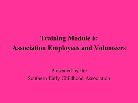 Training Module 6: Association Employees and Volunteers Presented by the Southern Early Childhood Association.