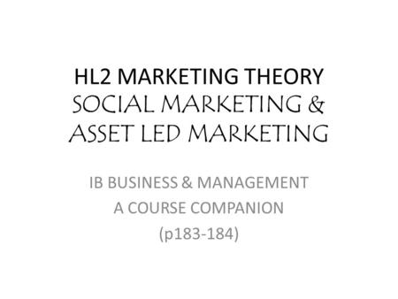 HL2 MARKETING THEORY SOCIAL MARKETING & ASSET LED MARKETING IB BUSINESS & MANAGEMENT A COURSE COMPANION (p183-184)