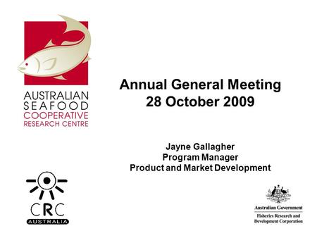 Annual General Meeting 28 October 2009 Jayne Gallagher Program Manager Product and Market Development.