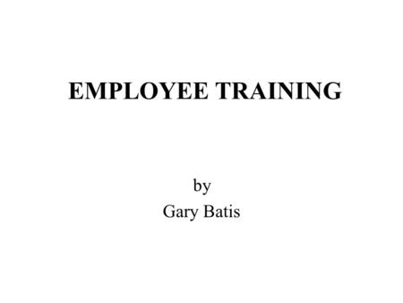 EMPLOYEE TRAINING by Gary Batis. LEARNING OBJECTIVES by Gary Batis Identifying training's ongoing process in the workplace Understanding there is a reasonable.