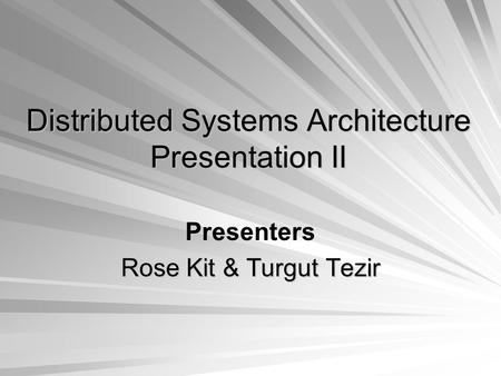 Distributed Systems Architecture Presentation II Presenters Rose Kit & Turgut Tezir.