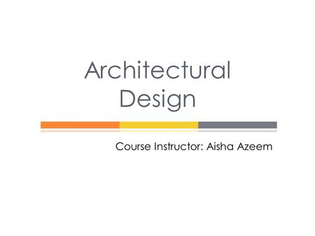 Course Instructor: Aisha Azeem Architectural Design.