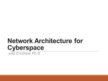 Network Architecture for Cyberspace Joel Crichlow, Ph.D.