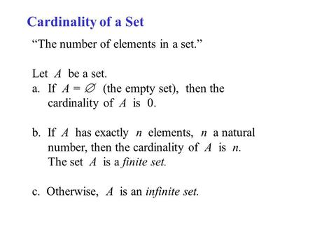 "Cardinality of a Set ""The number of elements in a set."" Let A be a set. a.If A =  (the empty set), then the cardinality of A is 0. b. If A has exactly."
