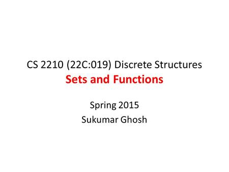 CS 2210 (22C:019) Discrete Structures Sets and Functions Spring 2015 Sukumar Ghosh.