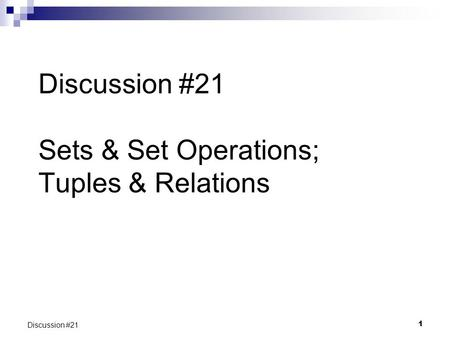 1 Discussion #21 Discussion #21 Sets & Set Operations; Tuples & Relations.