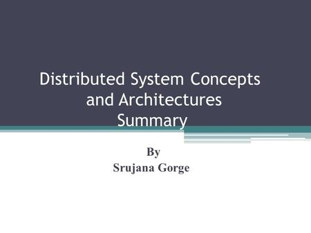 Distributed System Concepts and Architectures Summary By Srujana Gorge.