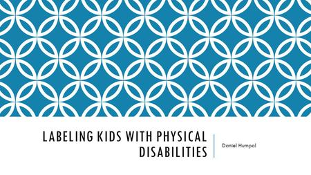 LABELING KIDS WITH PHYSICAL DISABILITIES Daniel Humpal.