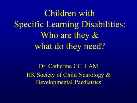 Children with Specific Learning Disabilities: Who are they & what do they need? Dr. Catherine CC LAM HK Society of Child Neurology & Developmental Paediatrics.