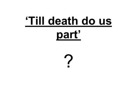 'Till death do us part' ?. Christianity teaches that you should stay with your husband or wife, 'till death do us part'. What do YOU think of this teaching?