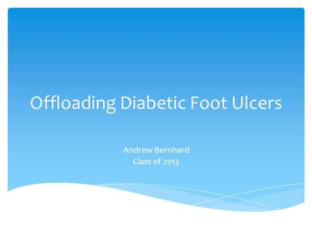 Offloading Diabetic Foot Ulcers Andrew Bernhard Class of 2013.