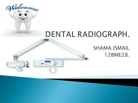 SHAMA ISMAIL 12BME28..  Dental X-ray machine also called Dental Radiograph, are the most valuable tools, a dentist has for keeping your mouth and teeth.