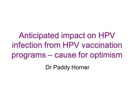 Anticipated impact on HPV infection from HPV vaccination programs – cause for optimism Dr Paddy Horner.