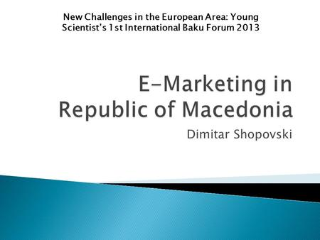 Dimitar Shopovski New Challenges in the European Area: Young Scientist's 1st International Baku Forum 2013.