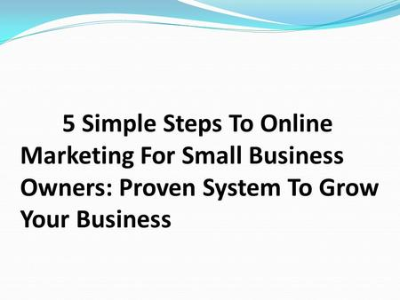 5 Simple Steps To Online Marketing For Small Business Owners: Proven System To Grow Your Business.