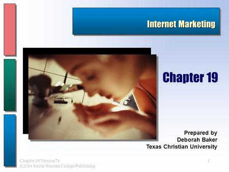 1Chapter 19 Version 7e ©2004 South-Western College Publishing Prepared by Deborah Baker Texas Christian University Chapter 19 Internet Marketing.