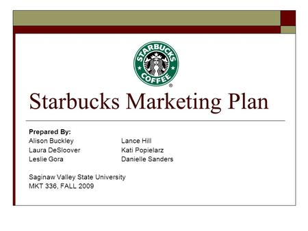 Starbucks Marketing Plan Prepared By: Alison BuckleyLance Hill Laura DeSlooverKati Popielarz Leslie GoraDanielle Sanders Saginaw Valley State University.