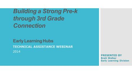 Building a Strong Pre-k through 3rd Grade Connection Early Learning Hubs TECHNICAL ASSISTANCE WEBINAR 2014 PRESENTED BY Brett Walker Early Learning Division.