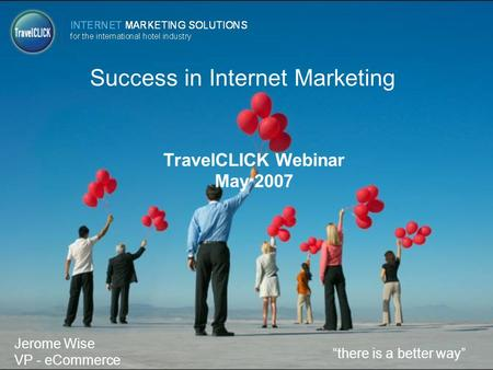 "Success in Internet Marketing TravelCLICK Webinar May 2007 ""there is a better way"" Jerome Wise VP - eCommerce."