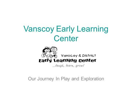 Vanscoy Early Learning Center Our Journey In Play and Exploration.