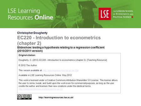 Christopher Dougherty EC220 - Introduction to econometrics (chapter 2) Slideshow: testing a hypothesis relating to a regression coefficient (2010/2011.